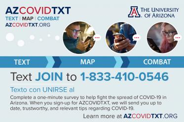 The Mel and Enid Zuckerman College of Public Health and the UArizona Data Science Institute created a two-way texting system in mid-April to allow people to report symptoms or issues such as a lack of access to groceries. The data allows researchers to track the spread of the virus that causes COVID-19 and provide resources to users.